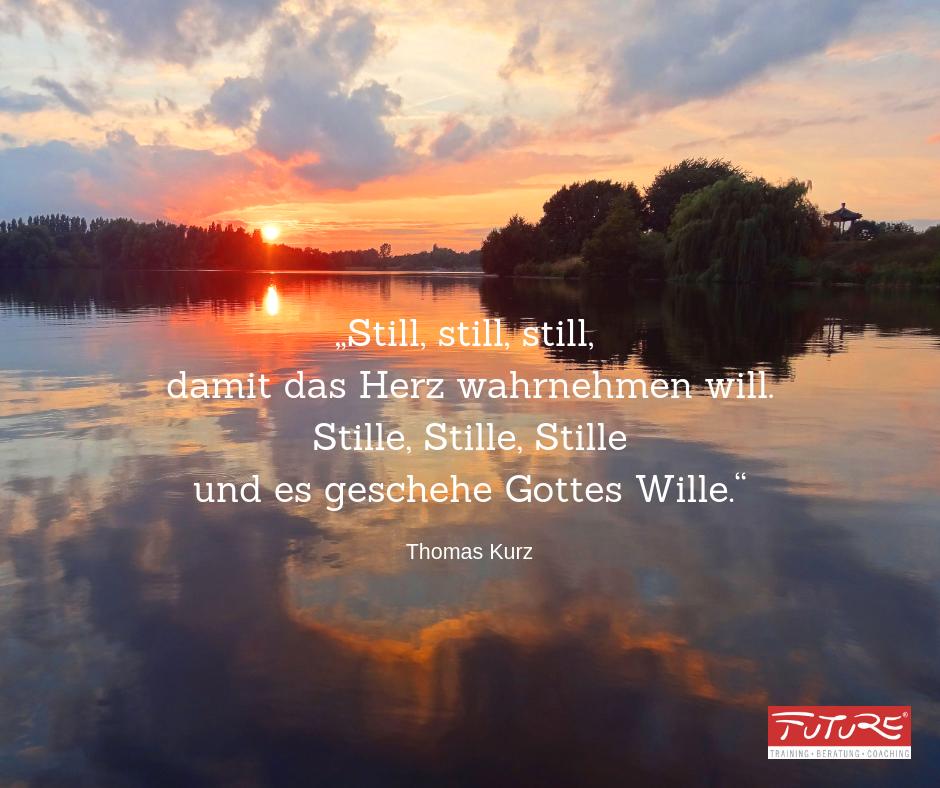 Stille Zitat Thomas Kurz - Still, still, still, damit das Herz wahrnehmen will. Stille, Stille, Stille und es geschehe Gottes Wille.