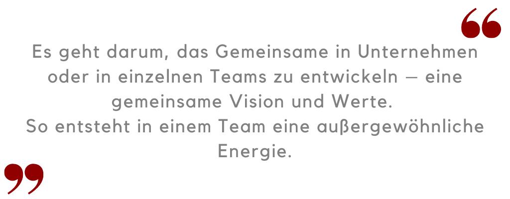 Es geht darum, das Gemeinsame in Unternehmen zu entwickeln – eine gemeinsame Vision und Werte.  So entsteht in einem Team eine außergewöhnliche Energie.